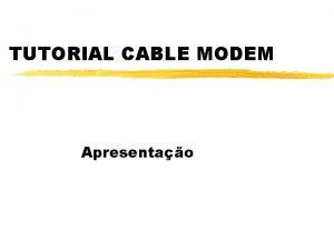 TUTORIAL CABLE MODEM Apresentao O que Cable Modem