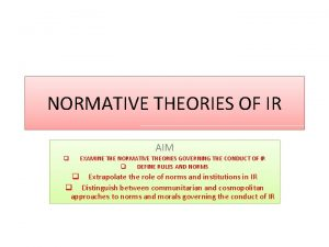 NORMATIVE THEORIES OF IR AIM q EXAMINE THE