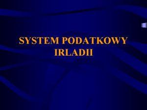 SYSTEM PODATKOWY IRLADII PLAN PREZENTACJI Informacje oglne o