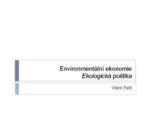 Environmentln ekonomie Ekologick politika Vilm Pail Politika Ekologick