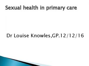 Sexual health in primary care Dr Louise Knowles