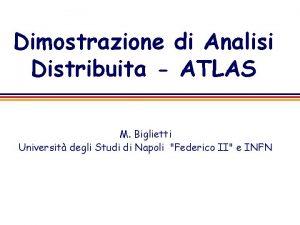 Dimostrazione di Analisi Distribuita ATLAS M Biglietti Universit