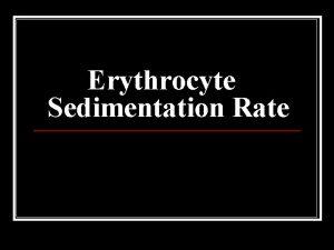 Erythrocyte Sedimentation Rate n n n Erythrocyte sedimentation