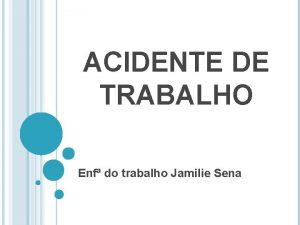 ACIDENTE DE TRABALHO Enf do trabalho Jamilie Sena