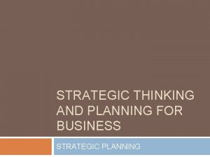 STRATEGIC THINKING AND PLANNING FOR BUSINESS STRATEGIC PLANNING