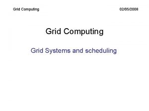 Grid Computing 02052008 Grid Computing Grid Systems and