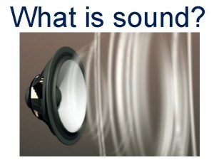 What is sound WHAT IS SOUND Sound Waves