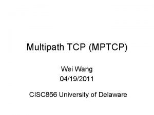 Multipath TCP MPTCP Wei Wang 04192011 CISC 856