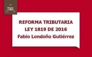 REFORMA TRIBUTARIA LEY 1819 DE 2016 Fabio Londoo