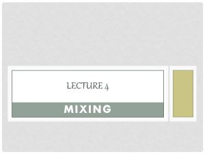 LECTURE 4 MIXING DEFINITION Mixing a process that