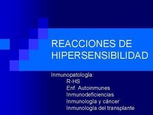 REACCIONES DE HIPERSENSIBILIDAD Inmunopatologa RHS Enf Autoinmunes Inmunodeficiencias