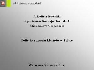 Arkadiusz Kowalski Departament Rozwoju Gospodarki Ministerstwo Gospodarki Polityka