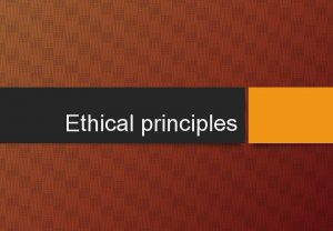 Ethical principles Learning objectives To explain ethical principles