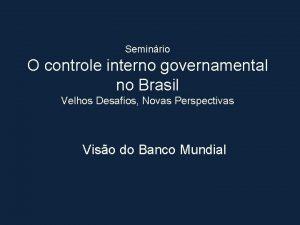 Seminrio O controle interno governamental no Brasil Velhos