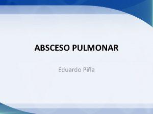 ABSCESO PULMONAR Eduardo Pia Absceso pulmonar Lesin del