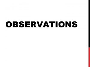 OBSERVATIONS 1 PURPOSE OF OBSERVATIONS Observation helps monitor