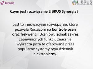 Czym jest rozwizanie LIBRUS Synergia Jest to innowacyjne