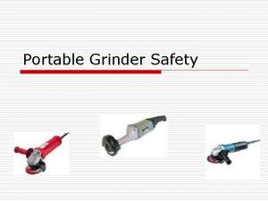 Portable Grinder Safety Background The portable grinder is