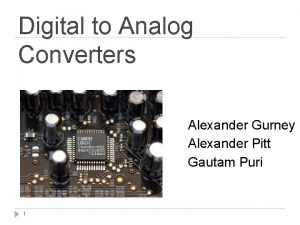 Digital to Analog Converters Alexander Gurney Alexander Pitt