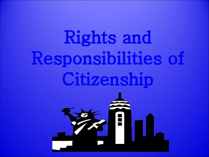 Rights and Responsibilities of Citizenship Rights and Responsibilities