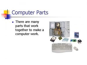 Computer Parts n There are many parts that