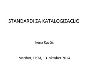 STANDARDI ZA KATALOGIZACIJO Irena Kavi Maribor UKM 13