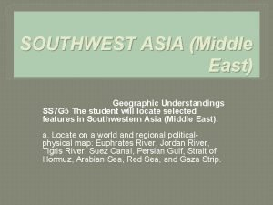 SOUTHWEST ASIA Middle East Geographic Understandings SS 7