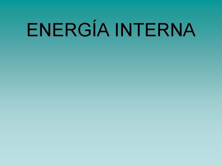 ENERGA INTERNA ENERGA INTERNA Primer principio de la