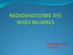 RADIOANATOMIE DES VOIES BILIAIRES Dr BOUTAKIOUTE Pr OUALI