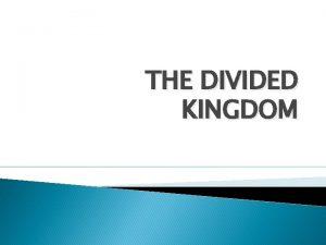 THE DIVIDED KINGDOM A KINGDOM DIVIDED 1 Kg