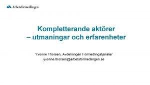 Kompletterande aktrer utmaningar och erfarenheter Yvonne Thorsen Avdelningen