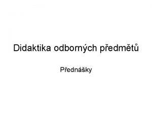 Didaktika odbornch pedmt Pednky Pednejc Mgr Pavel Pecina