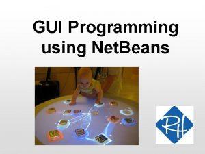 GUI Programming using Net Beans GUI construction We