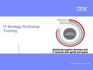 IT Strategy Workshop Training deeper Copyright IBM Corporation