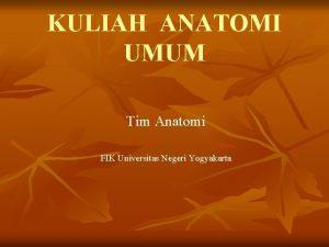 KULIAH ANATOMI UMUM Tim Anatomi FIK Universitas Negeri