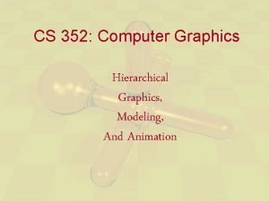 CS 352 Computer Graphics Hierarchical Graphics Modeling And