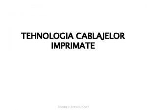 TEHNOLOGIA CABLAJELOR IMPRIMATE Tehnologie electronic Curs 9 De