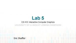 Lab 5 CS 418 Interactive Computer Graphics UNIVERSITY