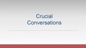 Crucial Conversations Crucial Conversations Tools for talking when