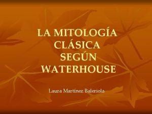 LA MITOLOGA CLSICA SEGN WATERHOUSE Laura Martnez Baleriola