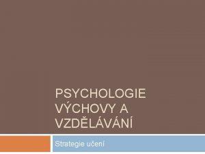 PSYCHOLOGIE VCHOVY A VZDLVN Strategie uen Kde jsme