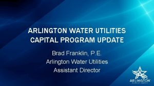 ARLINGTON WATER UTILITIES CAPITAL PROGRAM UPDATE Brad Franklin