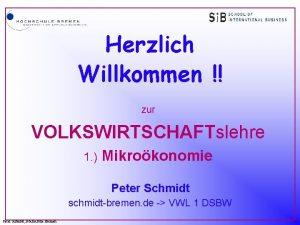 Herzlich Willkommen zur VOLKSWIRTSCHAFTslehre 1 Mikrokonomie Peter Schmidt