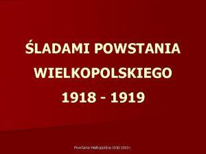 LADAMI POWSTANIA WIELKOPOLSKIEGO 1918 1919 Powstanie Wielkopolskie 1918