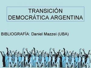 TRANSICIN DEMOCRTICA ARGENTINA BIBLIOGRAFA Daniel Mazzei UBA TRANSICIN
