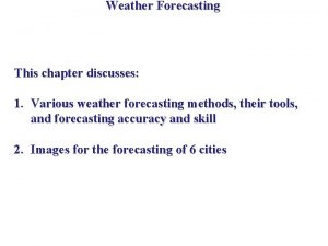 Weather Forecasting This chapter discusses 1 Various weather