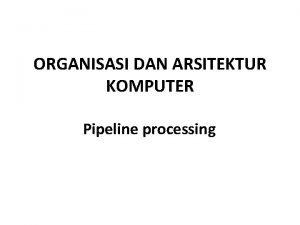 ORGANISASI DAN ARSITEKTUR KOMPUTER Pipeline processing Instruksi Pipeline