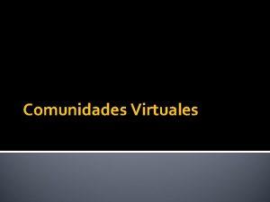 Comunidades Virtuales Comunidades Virtuales Una comunidad virtual es