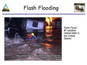 Flash Flooding Flash Flood 1 weatherrelated killer in