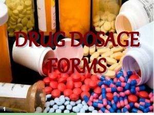 DRUG DOSAGE FORMS 1 Dosage forms 2 Definition